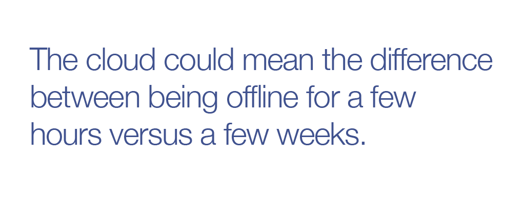 The cloud could mean the difference between being offline for a few hours versus a few weeks.